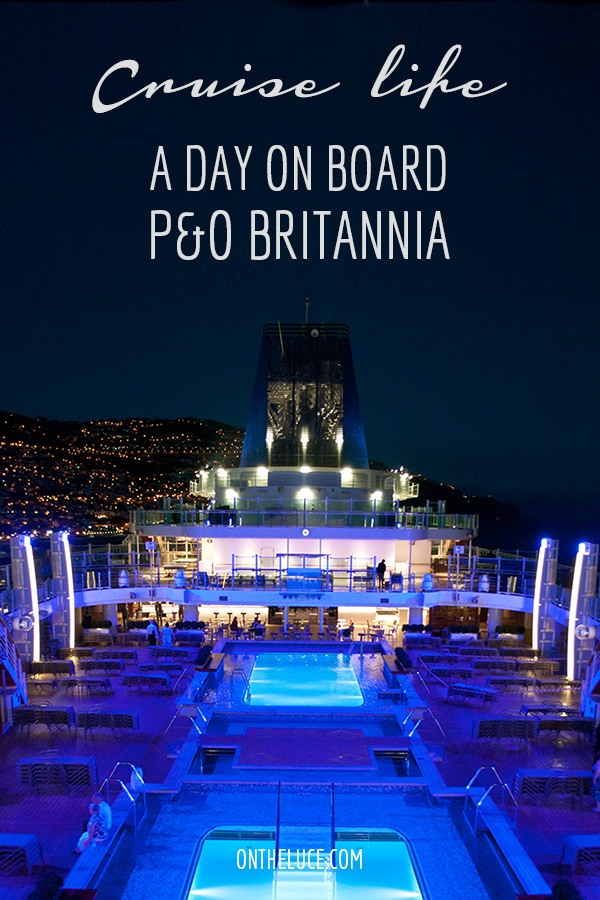 What's it really like on board a cruise? 24 hours on board P&O's ship Britannia as she cruises through Madeira and the Canary Islands – ontheluce.com